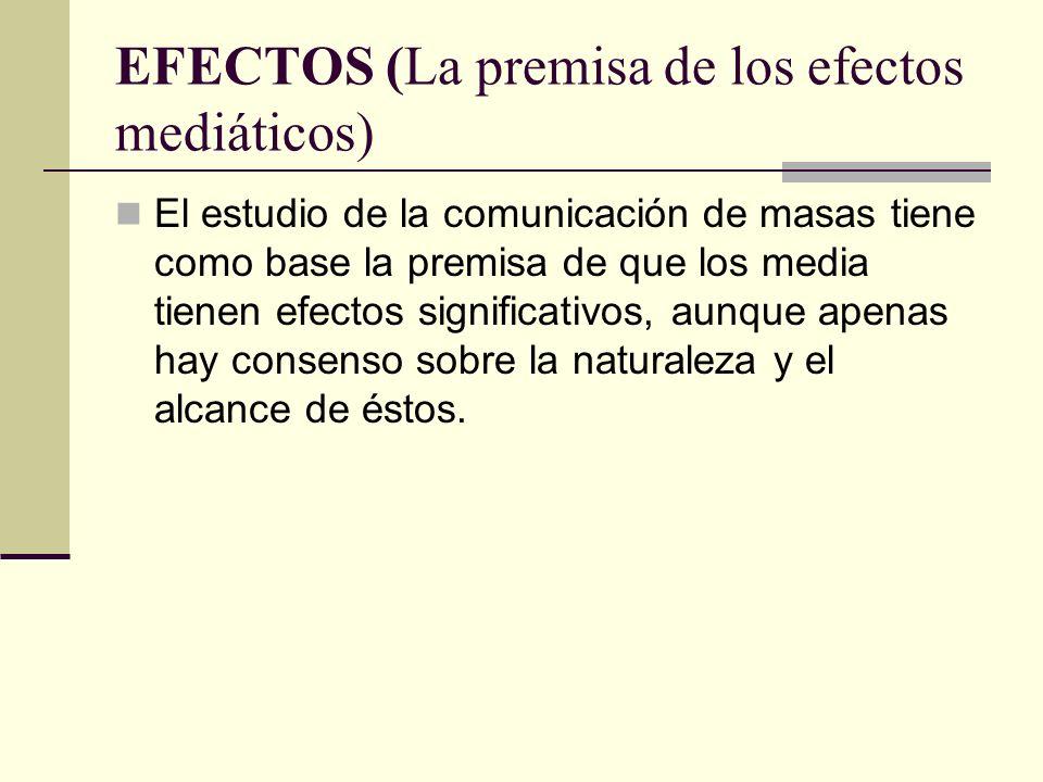 EFECTOS (La premisa de los efectos mediáticos) El estudio de la comunicación de masas tiene como base la premisa de que los media tienen efectos signi