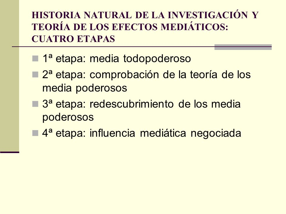 HISTORIA NATURAL DE LA INVESTIGACIÓN Y TEORÍA DE LOS EFECTOS MEDIÁTICOS: CUATRO ETAPAS 1ª etapa: media todopoderoso 2ª etapa: comprobación de la teorí