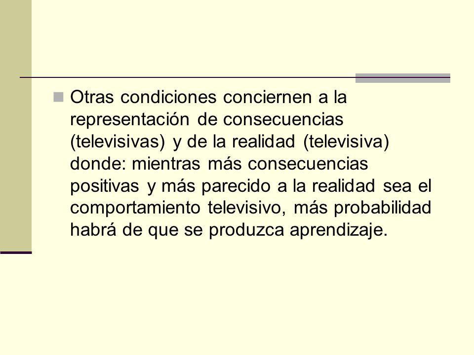 Otras condiciones conciernen a la representación de consecuencias (televisivas) y de la realidad (televisiva) donde: mientras más consecuencias positi