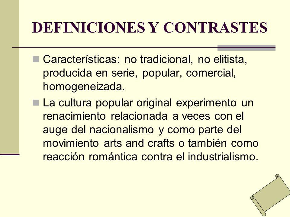 DEFINICIONES Y CONTRASTES Características: no tradicional, no elitista, producida en serie, popular, comercial, homogeneizada. La cultura popular orig