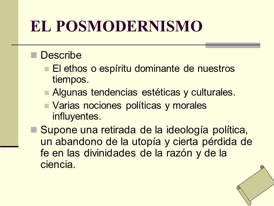 EL POSMODERNISMO Describe El ethos o espíritu dominante de nuestros tiempos. Algunas tendencias estéticas y culturales. Varias nociones políticas y mo