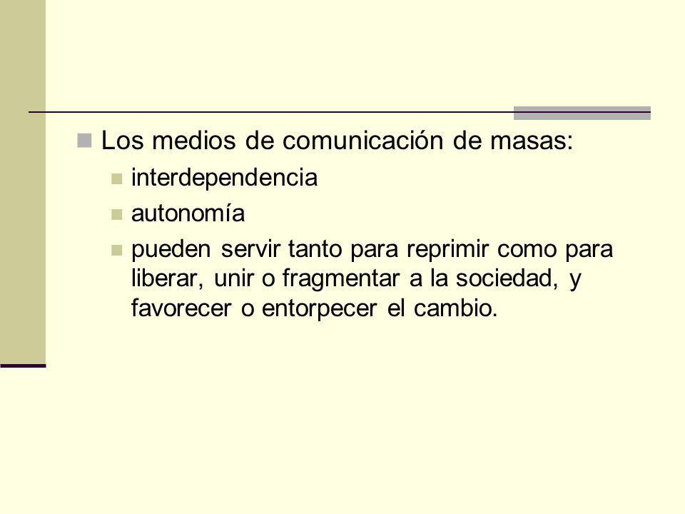 Los medios de comunicación de masas: interdependencia autonomía pueden servir tanto para reprimir como para liberar, unir o fragmentar a la sociedad,