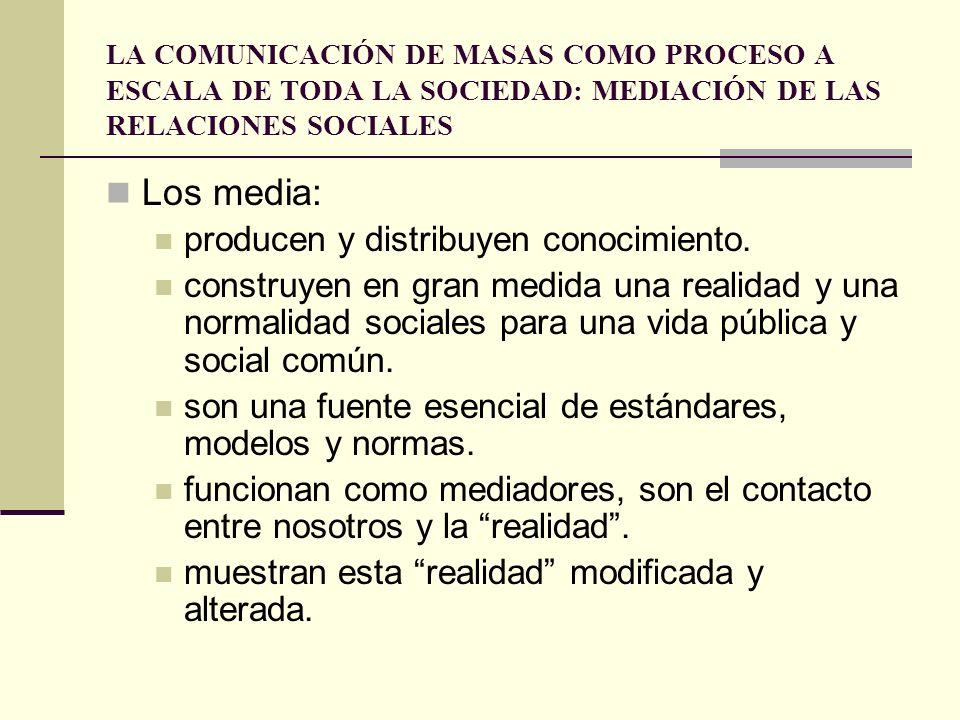LA COMUNICACIÓN DE MASAS COMO PROCESO A ESCALA DE TODA LA SOCIEDAD: MEDIACIÓN DE LAS RELACIONES SOCIALES Los media: producen y distribuyen conocimient
