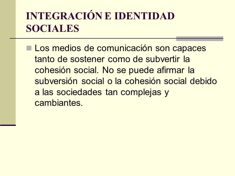INTEGRACIÓN E IDENTIDAD SOCIALES Los medios de comunicación son capaces tanto de sostener como de subvertir la cohesión social. No se puede afirmar la
