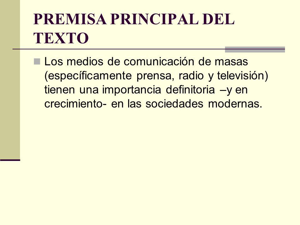 PREMISA PRINCIPAL DEL TEXTO Los medios de comunicación de masas (específicamente prensa, radio y televisión) tienen una importancia definitoria –y en