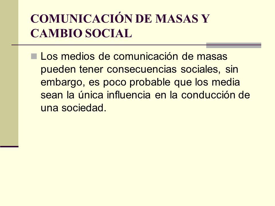 COMUNICACIÓN DE MASAS Y CAMBIO SOCIAL Los medios de comunicación de masas pueden tener consecuencias sociales, sin embargo, es poco probable que los m