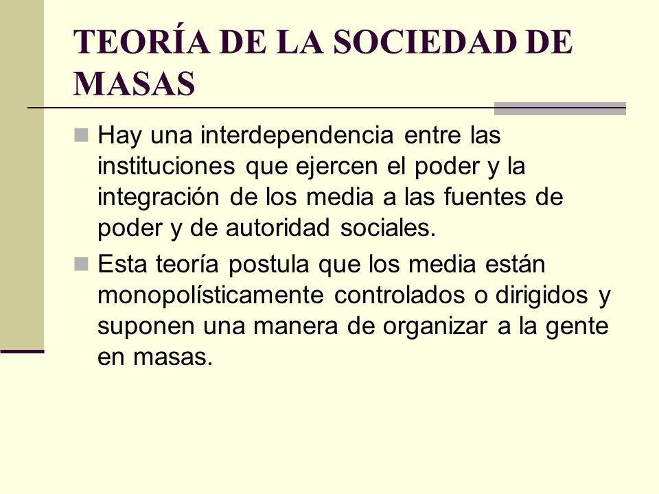 TEORÍA DE LA SOCIEDAD DE MASAS Hay una interdependencia entre las instituciones que ejercen el poder y la integración de los media a las fuentes de po