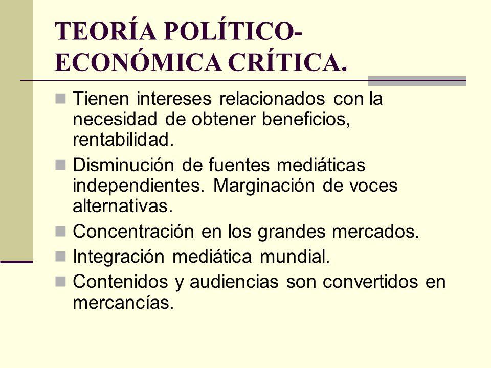 TEORÍA POLÍTICO- ECONÓMICA CRÍTICA. Tienen intereses relacionados con la necesidad de obtener beneficios, rentabilidad. Disminución de fuentes mediáti