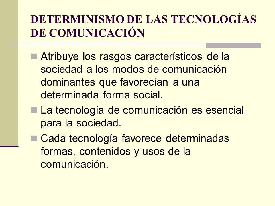 DETERMINISMO DE LAS TECNOLOGÍAS DE COMUNICACIÓN Atribuye los rasgos característicos de la sociedad a los modos de comunicación dominantes que favorecí