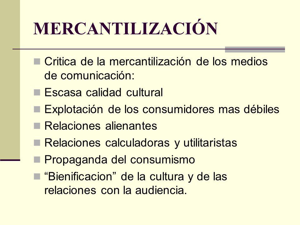 MERCANTILIZACIÓN Critica de la mercantilización de los medios de comunicación: Escasa calidad cultural Explotación de los consumidores mas débiles Rel