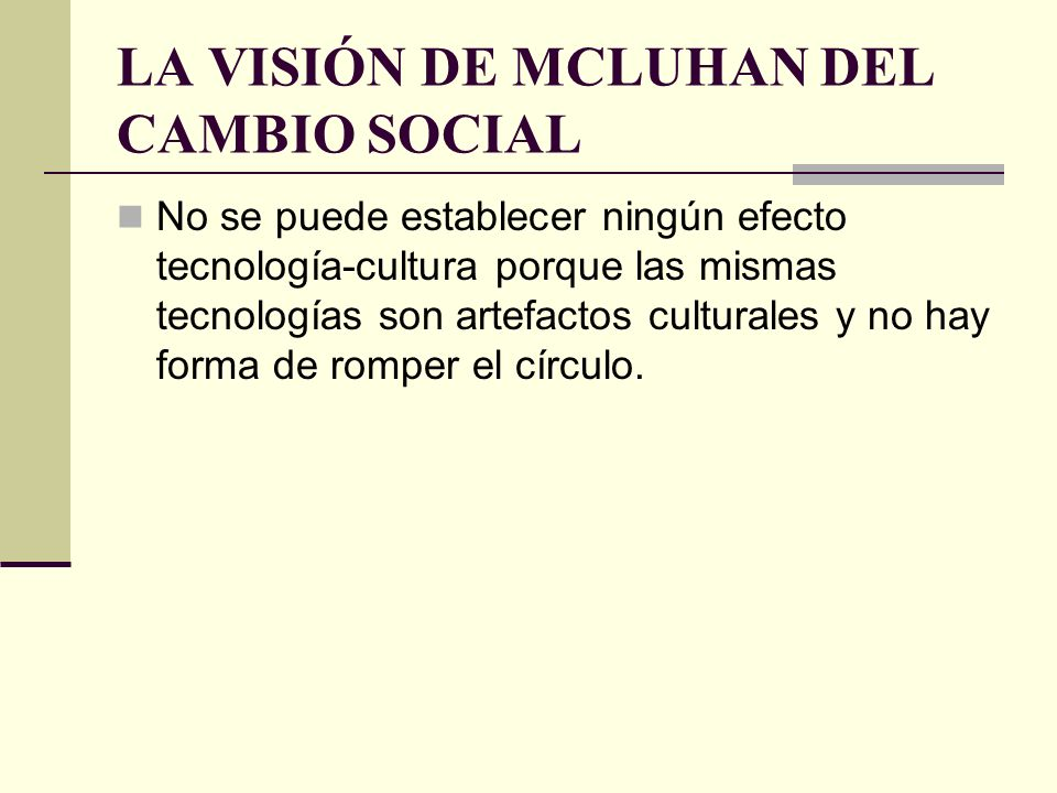 LA VISIÓN DE MCLUHAN DEL CAMBIO SOCIAL No se puede establecer ningún efecto tecnología-cultura porque las mismas tecnologías son artefactos culturales