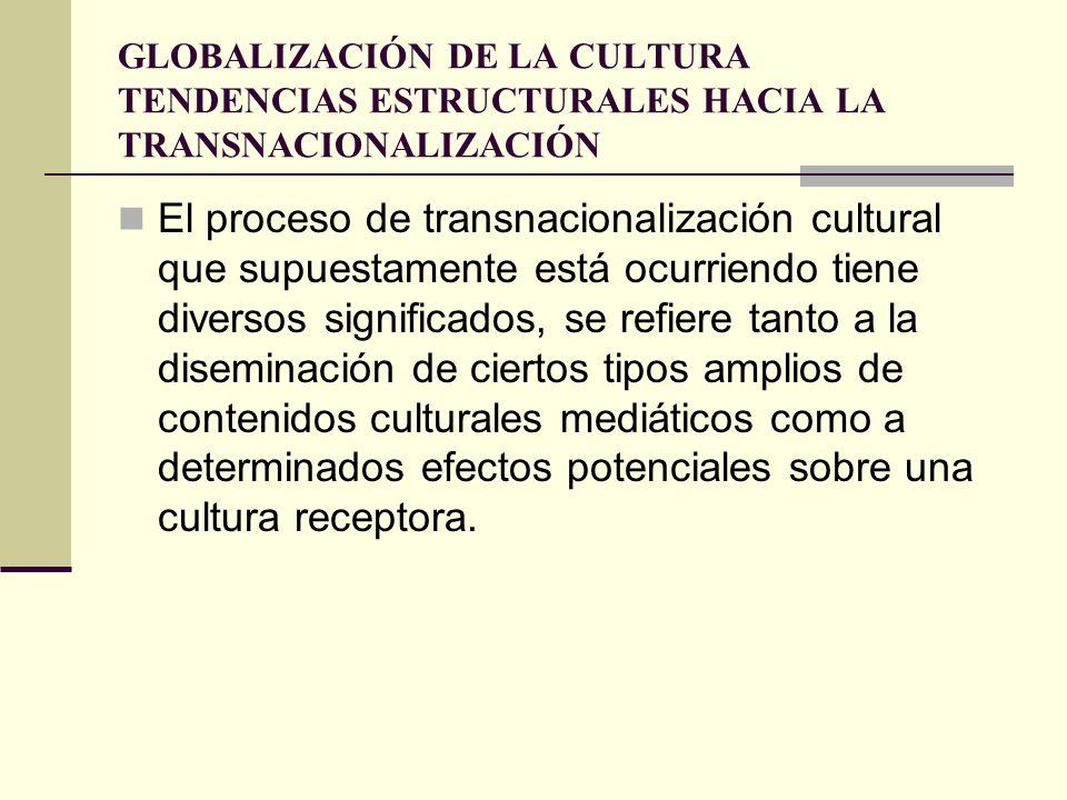 GLOBALIZACIÓN DE LA CULTURA TENDENCIAS ESTRUCTURALES HACIA LA TRANSNACIONALIZACIÓN El proceso de transnacionalización cultural que supuestamente está