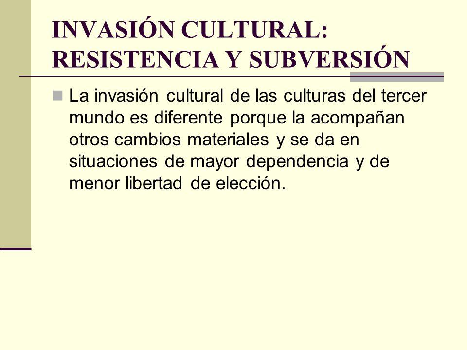 INVASIÓN CULTURAL: RESISTENCIA Y SUBVERSIÓN La invasión cultural de las culturas del tercer mundo es diferente porque la acompañan otros cambios mater