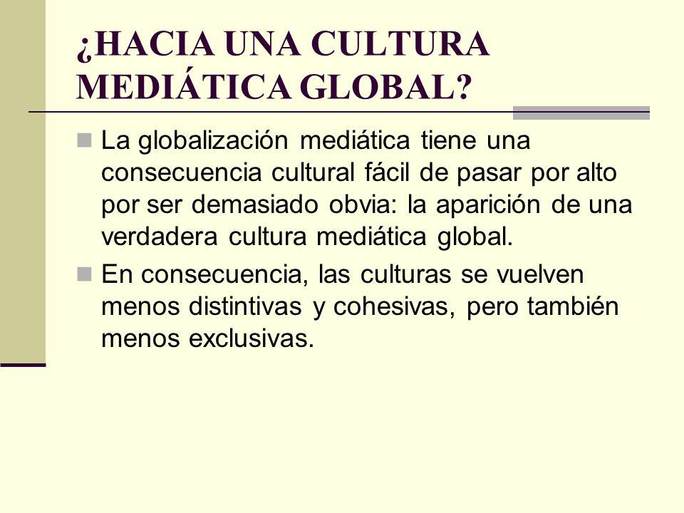 ¿HACIA UNA CULTURA MEDIÁTICA GLOBAL? La globalización mediática tiene una consecuencia cultural fácil de pasar por alto por ser demasiado obvia: la ap