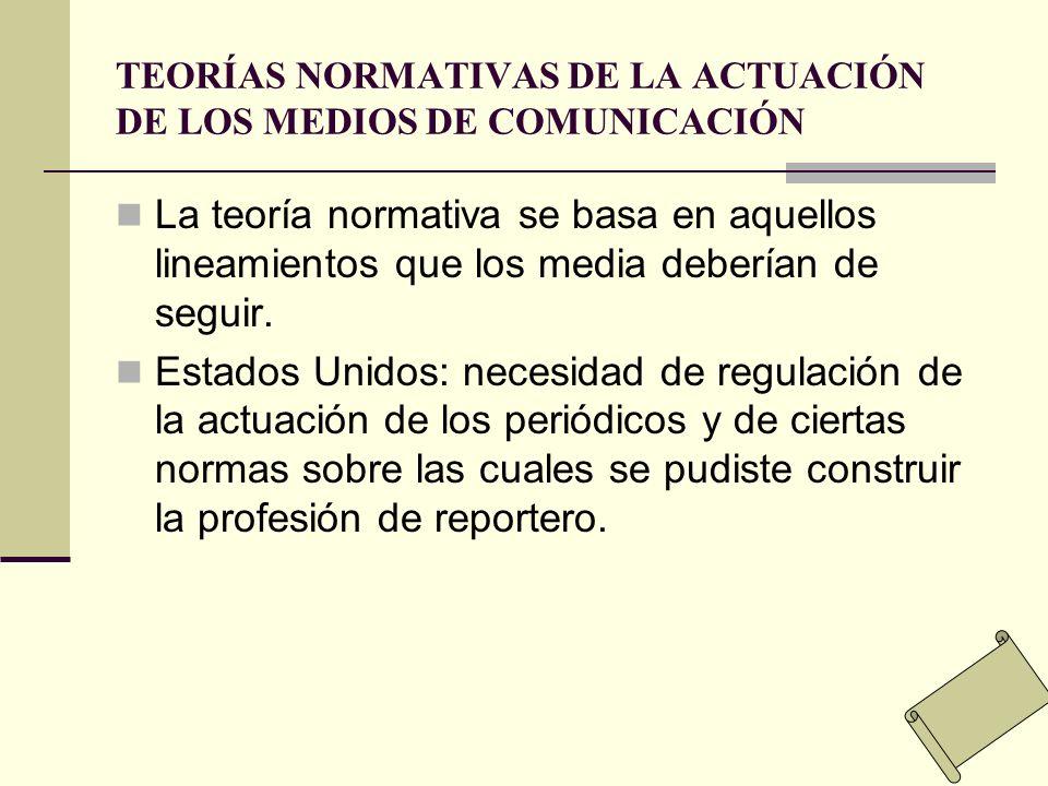 TEORÍAS NORMATIVAS DE LA ACTUACIÓN DE LOS MEDIOS DE COMUNICACIÓN La teoría normativa se basa en aquellos lineamientos que los media deberían de seguir