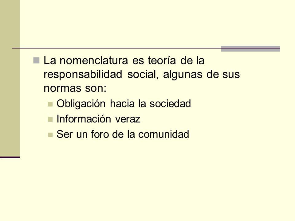 La nomenclatura es teoría de la responsabilidad social, algunas de sus normas son: Obligación hacia la sociedad Información veraz Ser un foro de la co