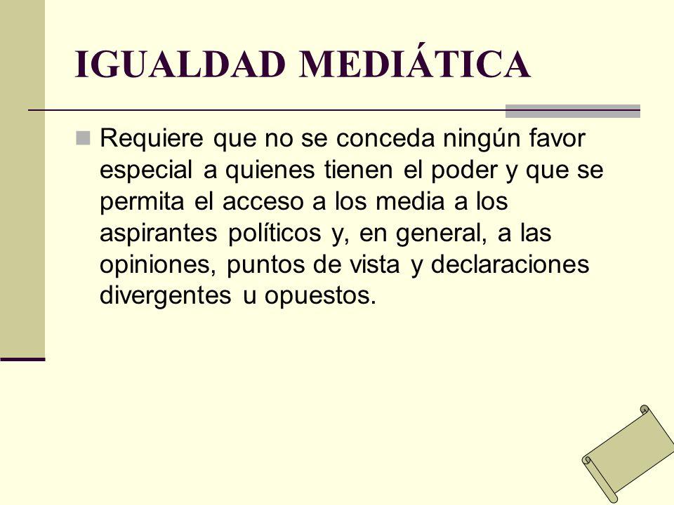 IGUALDAD MEDIÁTICA Requiere que no se conceda ningún favor especial a quienes tienen el poder y que se permita el acceso a los media a los aspirantes