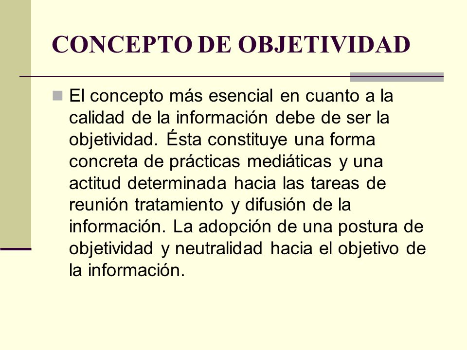 CONCEPTO DE OBJETIVIDAD El concepto más esencial en cuanto a la calidad de la información debe de ser la objetividad. Ésta constituye una forma concre