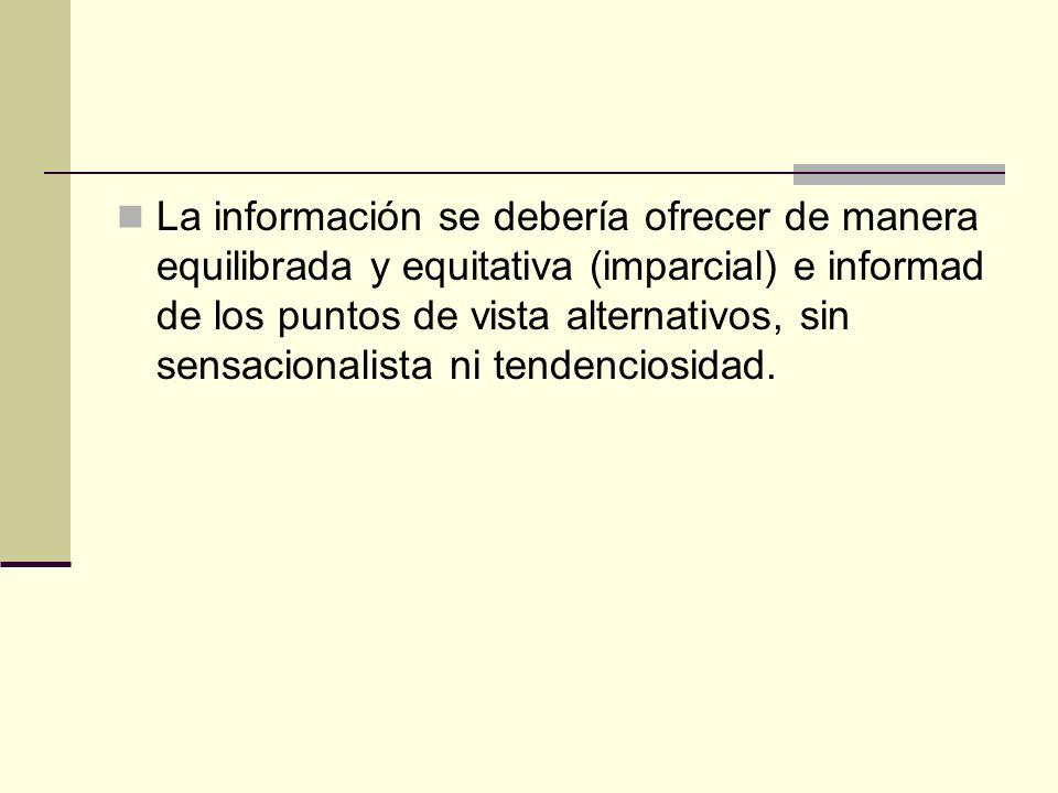La información se debería ofrecer de manera equilibrada y equitativa (imparcial) e informad de los puntos de vista alternativos, sin sensacionalista n