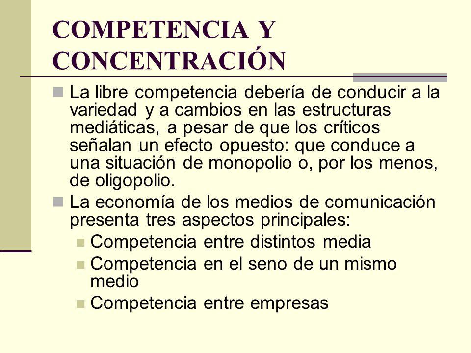 COMPETENCIA Y CONCENTRACIÓN La libre competencia debería de conducir a la variedad y a cambios en las estructuras mediáticas, a pesar de que los críti