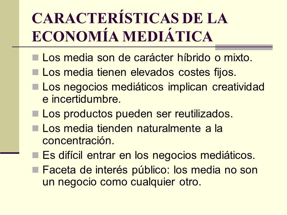 CARACTERÍSTICAS DE LA ECONOMÍA MEDIÁTICA Los media son de carácter híbrido o mixto. Los media tienen elevados costes fijos. Los negocios mediáticos im