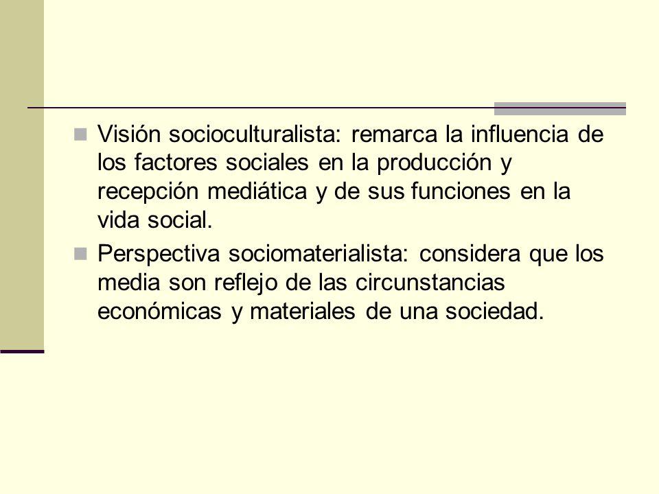Visión socioculturalista: remarca la influencia de los factores sociales en la producción y recepción mediática y de sus funciones en la vida social.