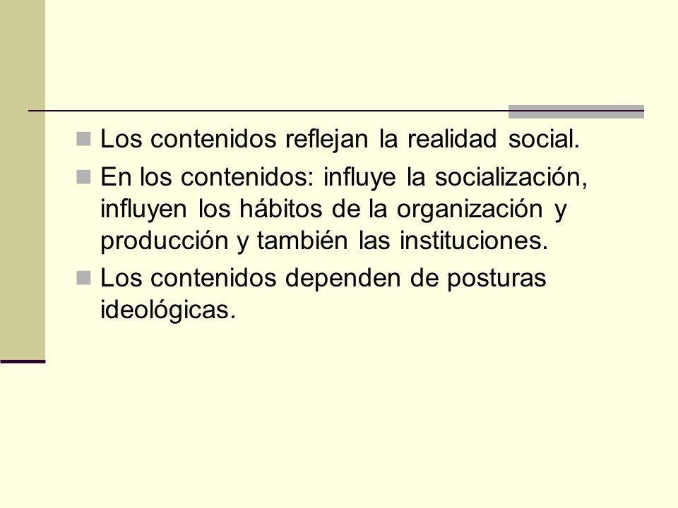 Los contenidos reflejan la realidad social. En los contenidos: influye la socialización, influyen los hábitos de la organización y producción y tambié