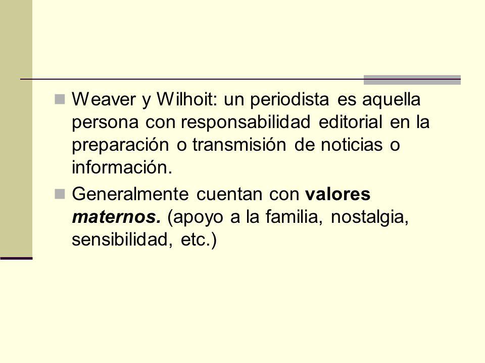 Weaver y Wilhoit: un periodista es aquella persona con responsabilidad editorial en la preparación o transmisión de noticias o información. Generalmen