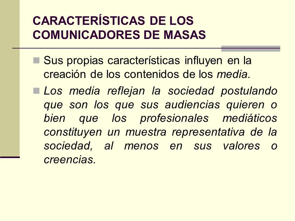 CARACTERÍSTICAS DE LOS COMUNICADORES DE MASAS Sus propias características influyen en la creación de los contenidos de los media. Los media reflejan l