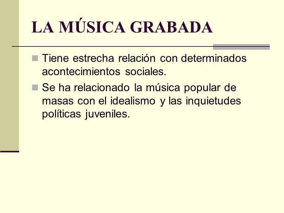 LA MÚSICA GRABADA Tiene estrecha relación con determinados acontecimientos sociales. Se ha relacionado la música popular de masas con el idealismo y l