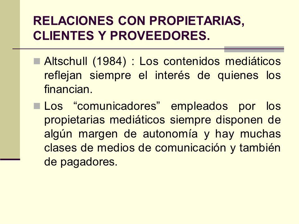 RELACIONES CON PROPIETARIAS, CLIENTES Y PROVEEDORES. Altschull (1984) : Los contenidos mediáticos reflejan siempre el interés de quienes los financian