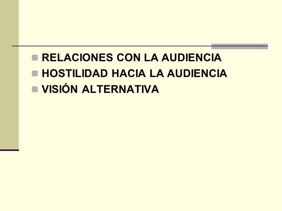RELACIONES CON LA AUDIENCIA HOSTILIDAD HACIA LA AUDIENCIA VISIÓN ALTERNATIVA