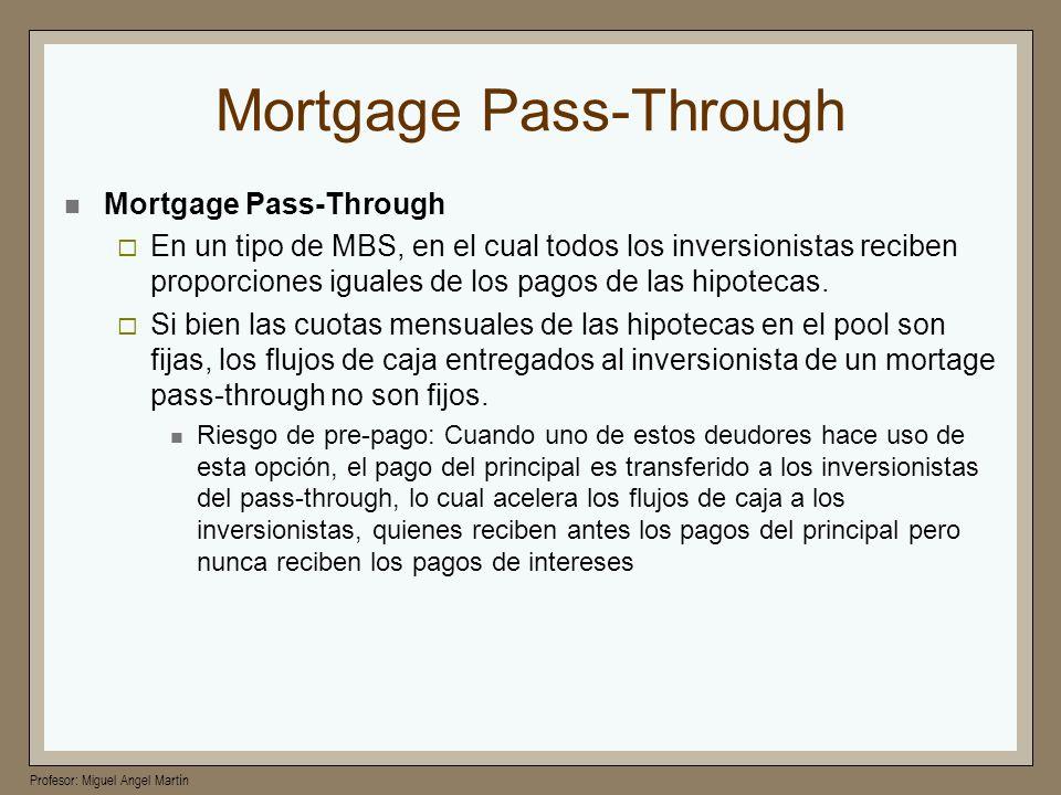 Profesor: Miguel Angel Martín Mortgage Pass-Through En un tipo de MBS, en el cual todos los inversionistas reciben proporciones iguales de los pagos d