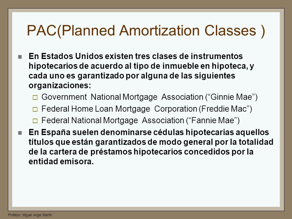 Profesor: Miguel Angel Martín PAC(Planned Amortization Classes ) En Estados Unidos existen tres clases de instrumentos hipotecarios de acuerdo al tipo