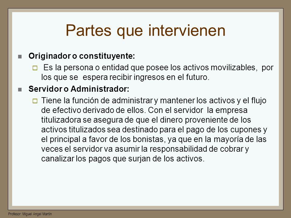 Profesor: Miguel Angel Martín Partes que intervienen Mejorador: Se le llama así a la persona que otorga garantías adicionales a las que ofrece el patrimonio titulizado para cumplir con el pago de las obligaciones.