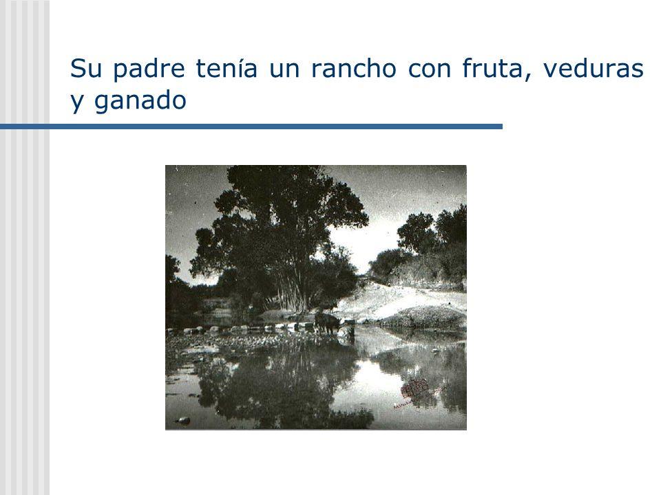 Su padre ten í a un rancho con fruta, veduras y ganado