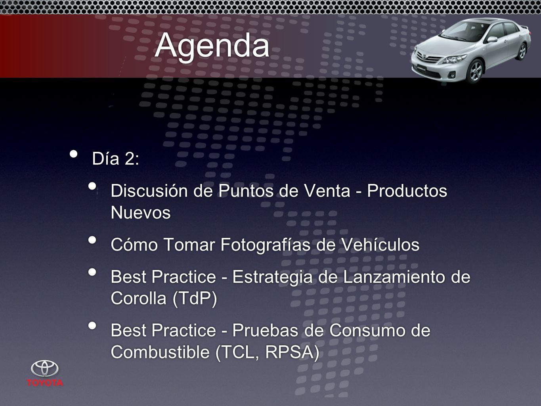 Agenda Día 2: Discusión de Puntos de Venta - Productos Nuevos Cómo Tomar Fotografías de Vehículos Best Practice - Estrategia de Lanzamiento de Corolla (TdP) Best Practice - Pruebas de Consumo de Combustible (TCL, RPSA) Día 2: Discusión de Puntos de Venta - Productos Nuevos Cómo Tomar Fotografías de Vehículos Best Practice - Estrategia de Lanzamiento de Corolla (TdP) Best Practice - Pruebas de Consumo de Combustible (TCL, RPSA)