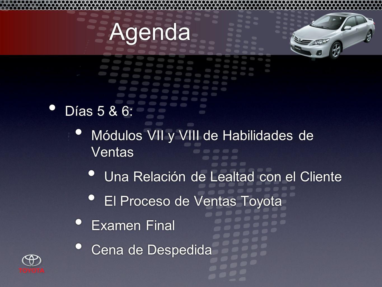 Agenda Días 5 & 6: Módulos VII y VIII de Habilidades de Ventas Una Relación de Lealtad con el Cliente El Proceso de Ventas Toyota Examen Final Cena de Despedida Días 5 & 6: Módulos VII y VIII de Habilidades de Ventas Una Relación de Lealtad con el Cliente El Proceso de Ventas Toyota Examen Final Cena de Despedida
