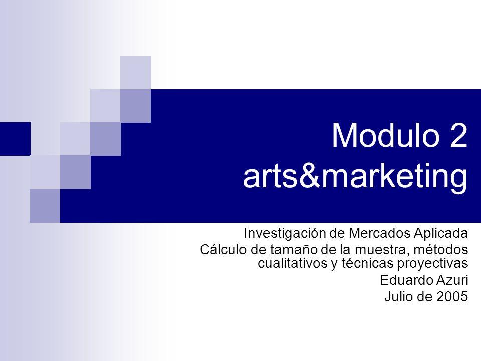 Modulo 2 arts&marketing Investigación de Mercados Aplicada Cálculo de tamaño de la muestra, métodos cualitativos y técnicas proyectivas Eduardo Azuri Julio de 2005