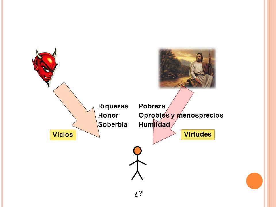 Riquezas Honor Soberbia Pobreza Oprobios y menosprecios Humildad Vicios Virtudes ¿?