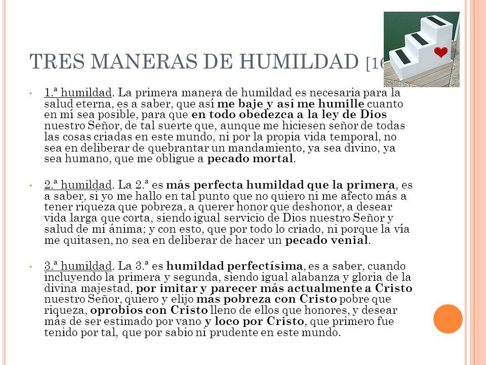 TRES MANERAS DE HUMILDAD [164] 1.ª humildad. La primera manera de humildad es necesaria para la salud eterna, es a saber, que así me baje y así me hum