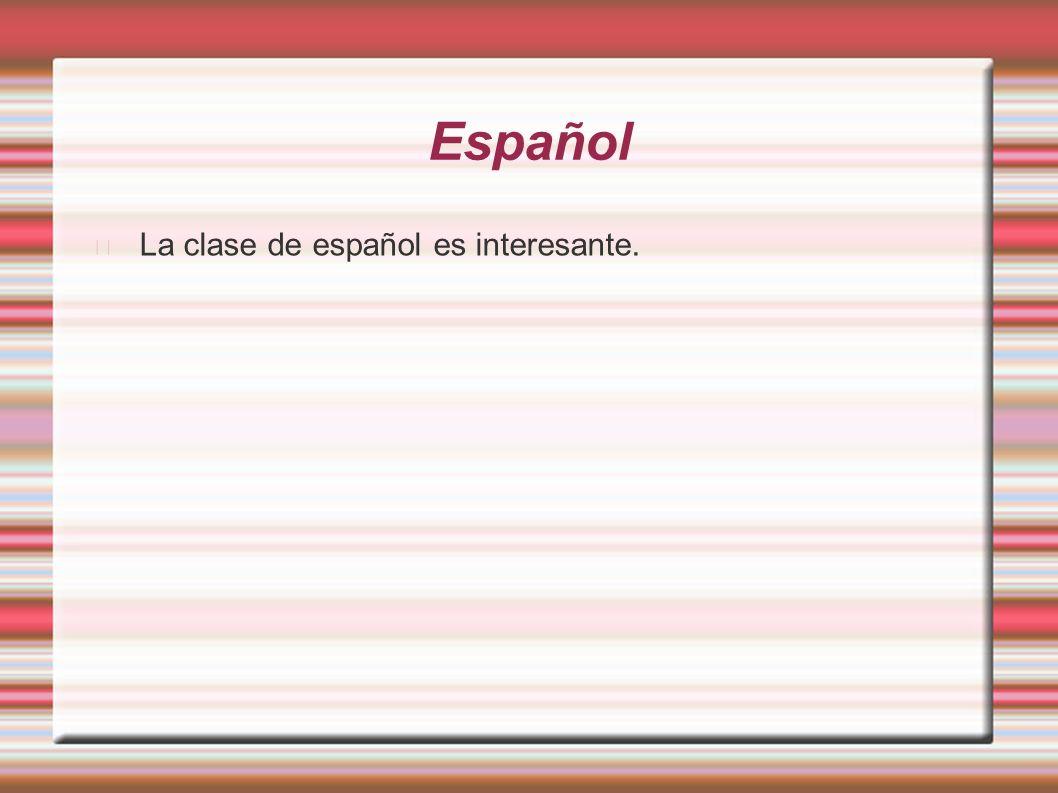 Español La clase de español es interesante.
