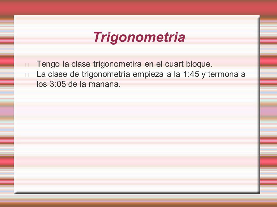 Trigonometria Tengo la clase trigonometira en el cuart bloque.
