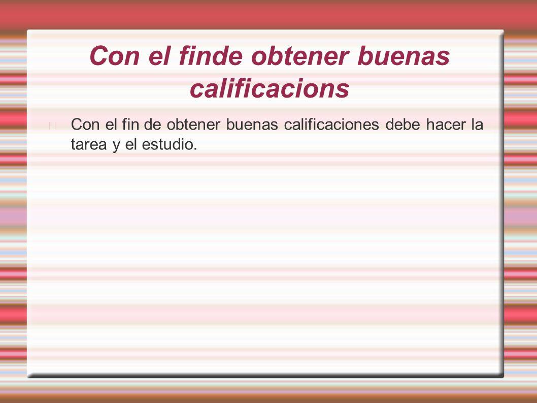 Con el finde obtener buenas calificacions Con el fin de obtener buenas calificaciones debe hacer la tarea y el estudio.