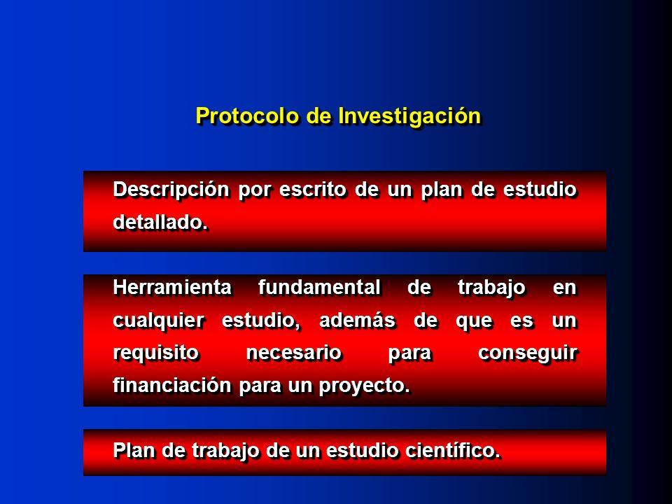 Protocolo de Investigación Descripción por escrito de un plan de estudio detallado. Herramienta fundamental de trabajo en cualquier estudio, además de