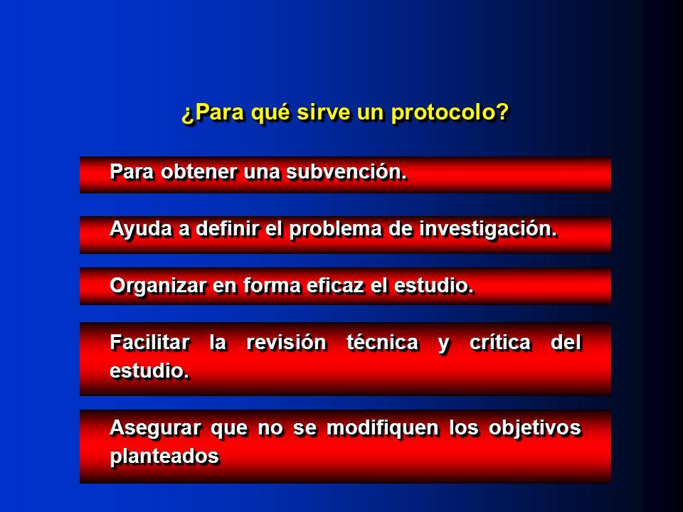 ¿Para qué sirve un protocolo? Para obtener una subvención. Ayuda a definir el problema de investigación. Organizar en forma eficaz el estudio. Facilit