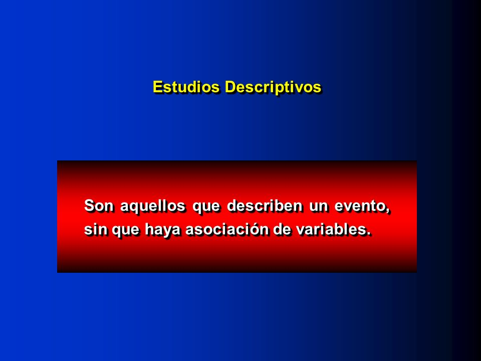 Estudios Descriptivos Son aquellos que describen un evento, sin que haya asociación de variables.