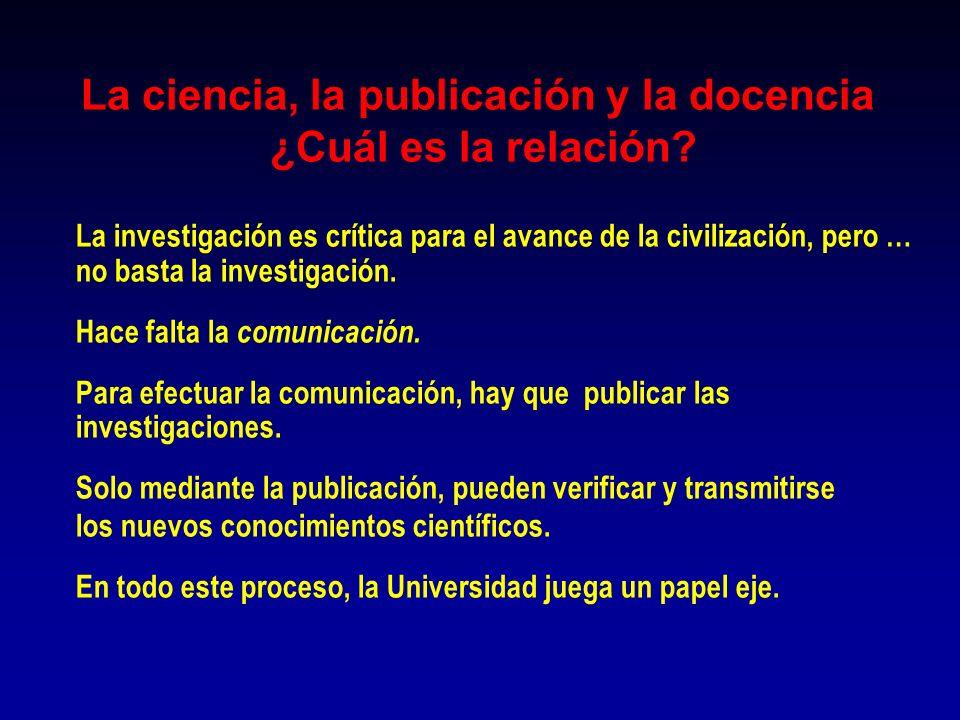 La ciencia, la publicación y la docencia ¿Cuál es la relación? La investigación es crítica para el avance de la civilización, pero … no basta la inves