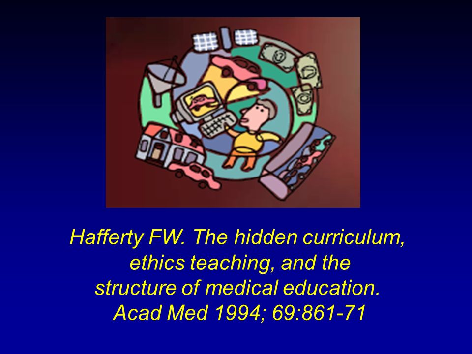 Hafferty FW. The hidden curriculum, ethics teaching, and the structure of medical education. Acad Med 1994; 69:861-71