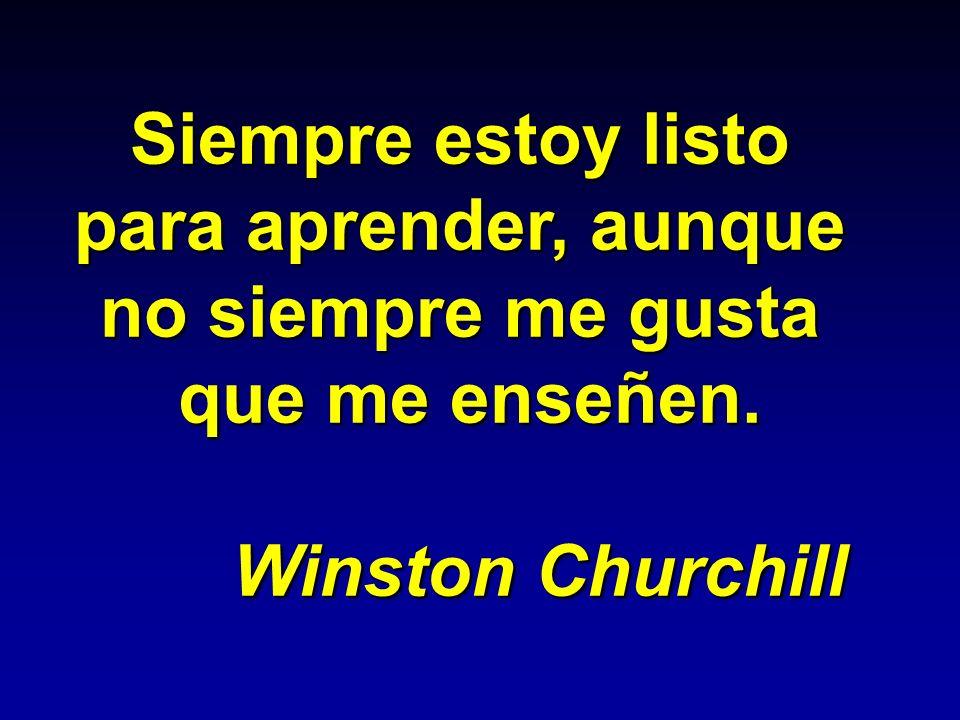 Siempre estoy listo para aprender, aunque no siempre me gusta que me enseñen. Winston Churchill Winston Churchill